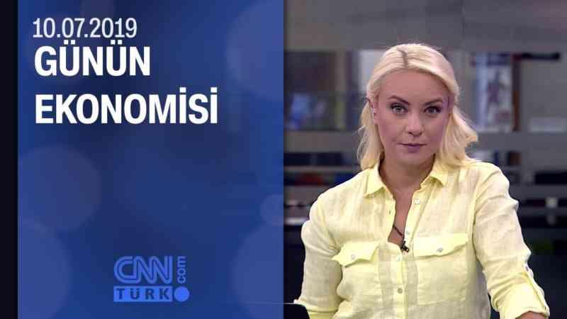 Günün Ekonomisi 10.07.2019 Çarşamba