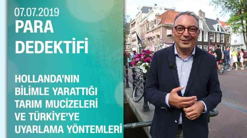 Hollanda'nın tarım mucizeleri ve Türkiye'ye uyarlama yöntemleri - Para Dedektifi 07 07 2019