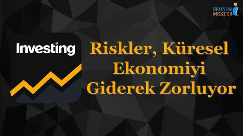 Ekonomi Piyasa Analizi - Riskler, Küresel Ekonomiyi Giderek Zorluyor