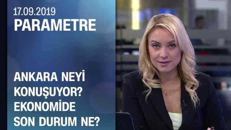 Ankara neyi konuşuyor? Ekonomide son durum ne? - Parametre 17.09.2019 Salı